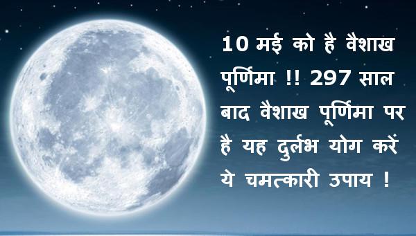 10 मई को है वैशाख पूर्णिमा !! 297 साल बाद वैशाख पूर्णिमा पर है यह दुर्लभ योग करें ये चमत्कारी उपाय !